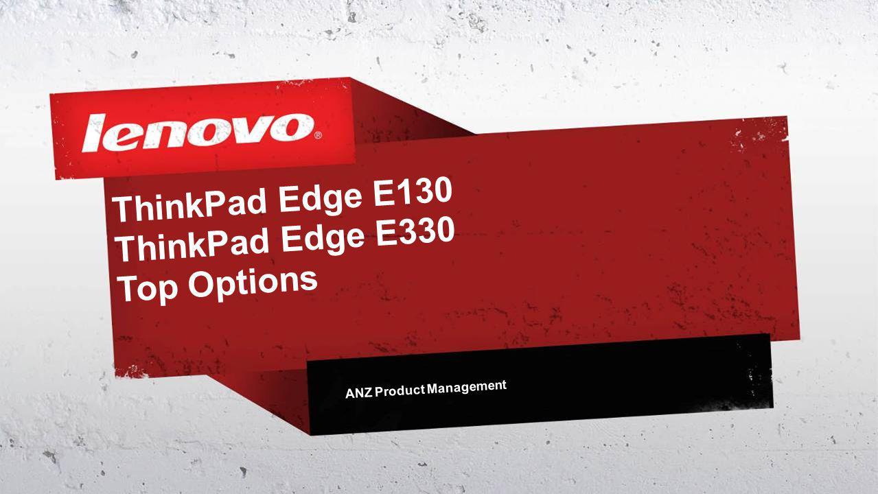ThinkPad Edge E130 ThinkPad Edge E330 Top Options ANZ Product Management