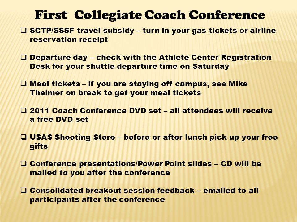 First Collegiate Coach Conference SCTP/SSSF travel subsidy – turn in your gas tickets or airline reservation receipt Departure day – check with the Athlete Center Registration Desk for your shuttle departure time on Saturday Meal tickets – if you are staying off campus, see Mike Theimer on break to get your meal tickets 2011 Coach Conference DVD set – all attendees will receive a free DVD set USAS Shooting Store – before or after lunch pick up your free gifts Conference presentations/Power Point slides – CD will be mailed to you after the conference Consolidated breakout session feedback – emailed to all participants after the conference
