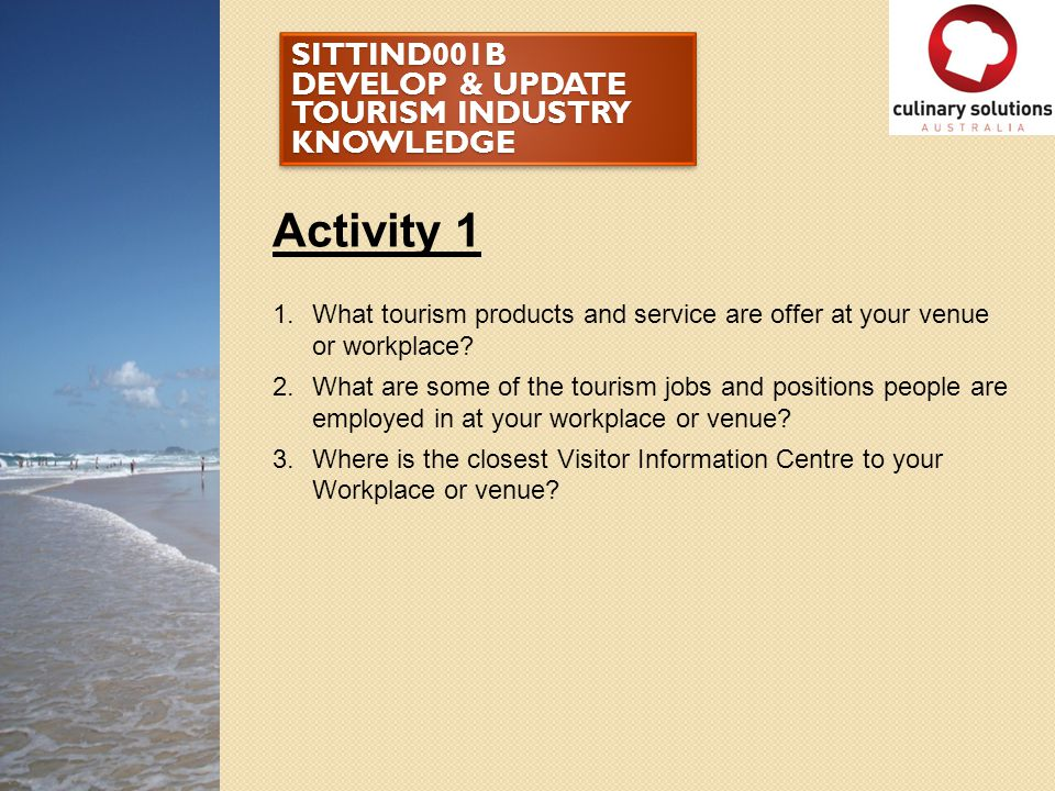 SITTIND001B DEVELOP & UPDATE TOURISM INDUSTRY KNOWLEDGE Activity 1 1.What tourism products and service are offer at your venue or workplace? 2.What ar