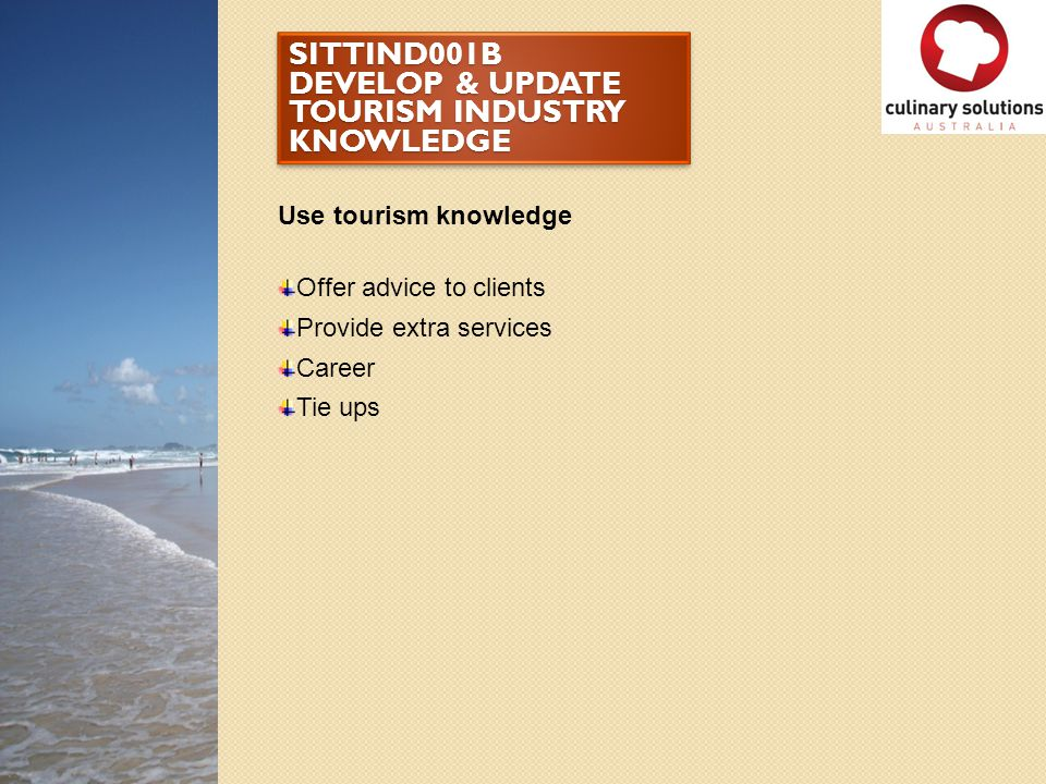 SITTIND001B DEVELOP & UPDATE TOURISM INDUSTRY KNOWLEDGE Use tourism knowledge Offer advice to clients Provide extra services Career Tie ups