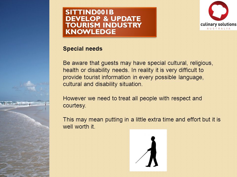 SITTIND001B DEVELOP & UPDATE TOURISM INDUSTRY KNOWLEDGE Special needs Be aware that guests may have special cultural, religious, health or disability