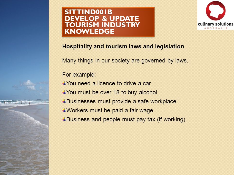 SITTIND001B DEVELOP & UPDATE TOURISM INDUSTRY KNOWLEDGE Hospitality and tourism laws and legislation Many things in our society are governed by laws.
