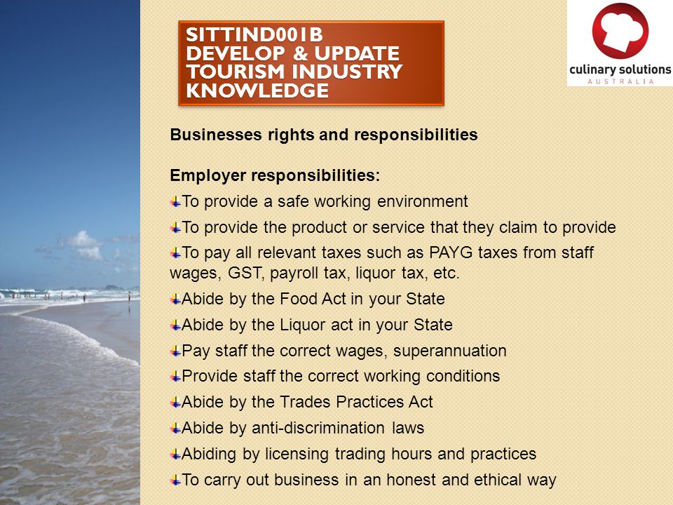 SITTIND001B DEVELOP & UPDATE TOURISM INDUSTRY KNOWLEDGE Businesses rights and responsibilities Employer responsibilities: To provide a safe working en