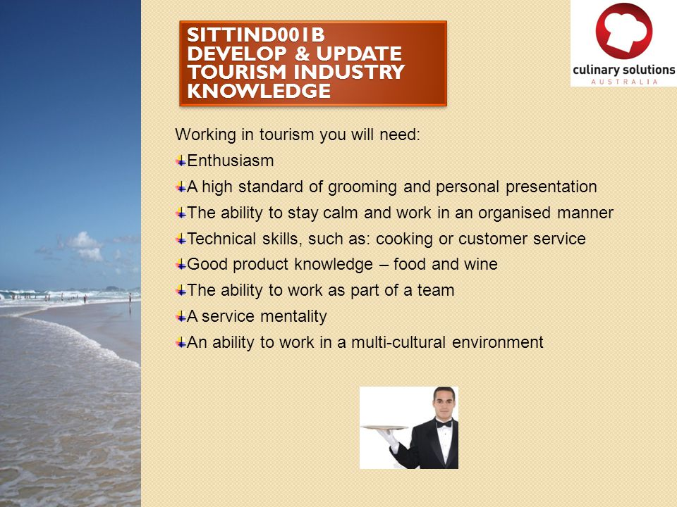 SITTIND001B DEVELOP & UPDATE TOURISM INDUSTRY KNOWLEDGE Working in tourism you will need: Enthusiasm A high standard of grooming and personal presenta