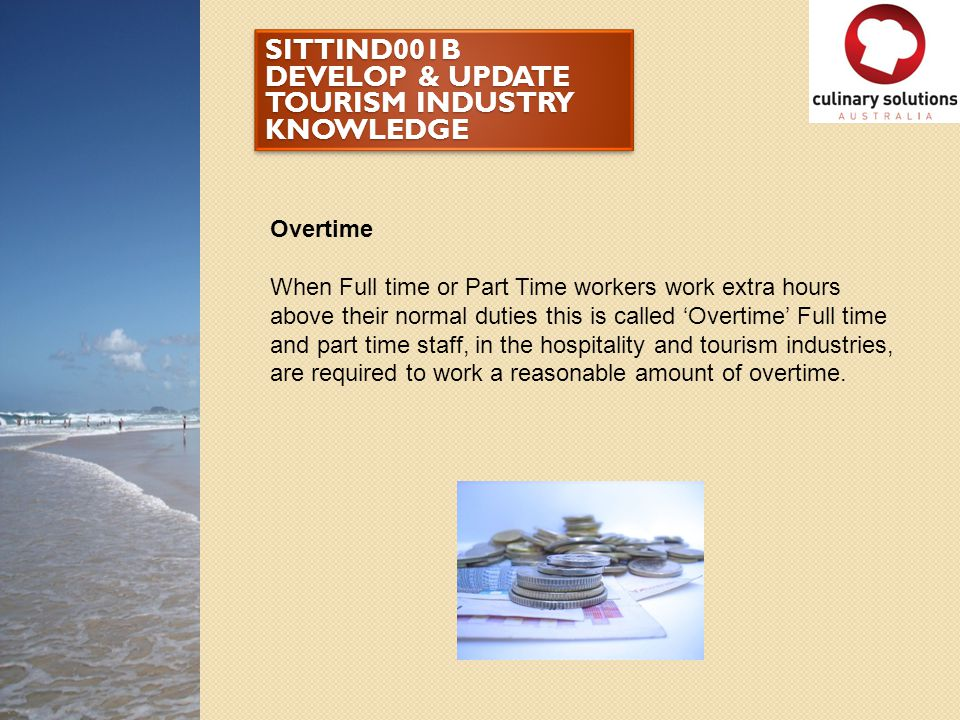 SITTIND001B DEVELOP & UPDATE TOURISM INDUSTRY KNOWLEDGE Overtime When Full time or Part Time workers work extra hours above their normal duties this i