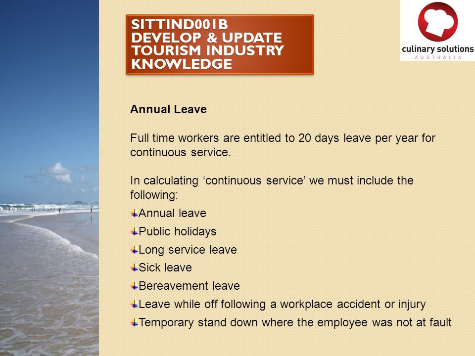 SITTIND001B DEVELOP & UPDATE TOURISM INDUSTRY KNOWLEDGE Annual Leave Full time workers are entitled to 20 days leave per year for continuous service.