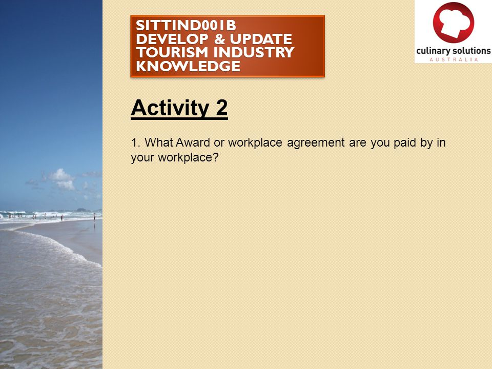 SITTIND001B DEVELOP & UPDATE TOURISM INDUSTRY KNOWLEDGE Activity 2 1. What Award or workplace agreement are you paid by in your workplace?