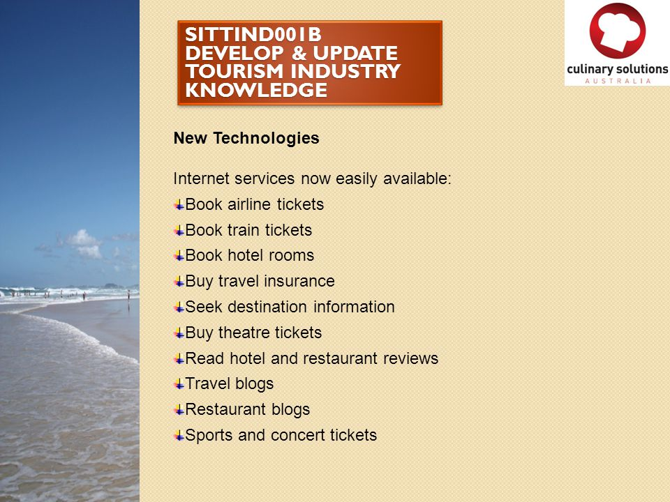 SITTIND001B DEVELOP & UPDATE TOURISM INDUSTRY KNOWLEDGE New Technologies Internet services now easily available: Book airline tickets Book train ticke