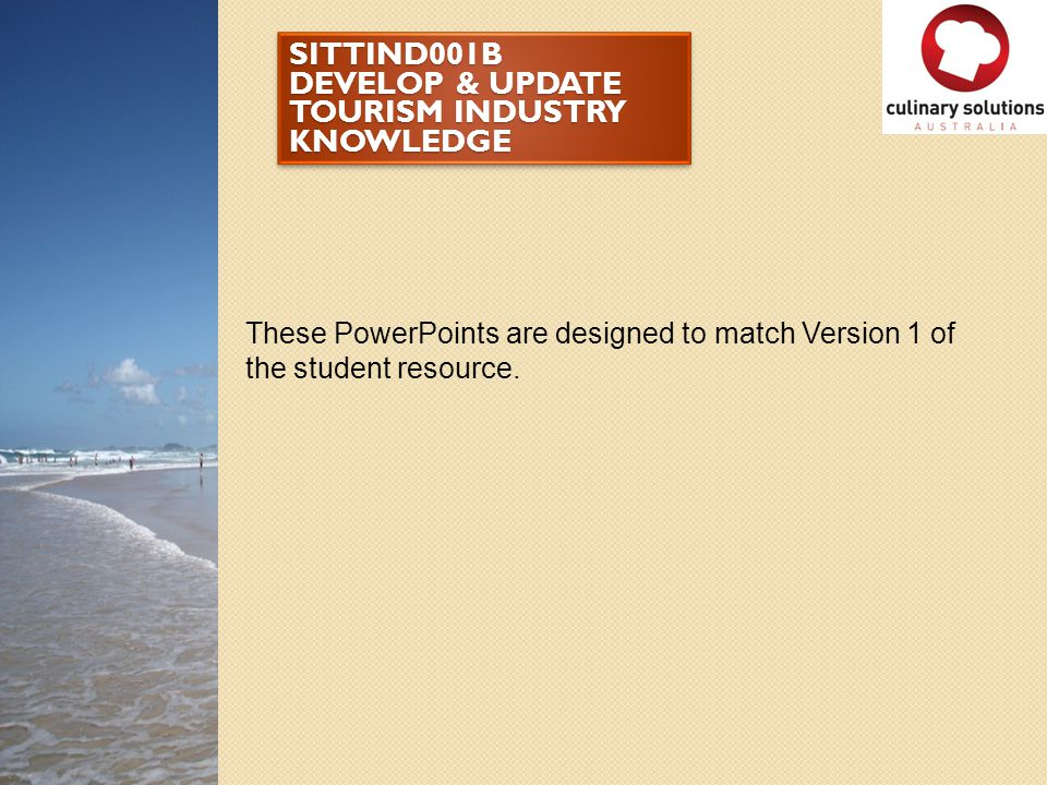 SITTIND001B DEVELOP & UPDATE TOURISM INDUSTRY KNOWLEDGE These PowerPoints are designed to match Version 1 of the student resource.