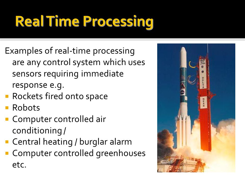 Real Time Processing Examples of real-time processing are any control system which uses sensors requiring immediate response e.g. Rockets fired onto s