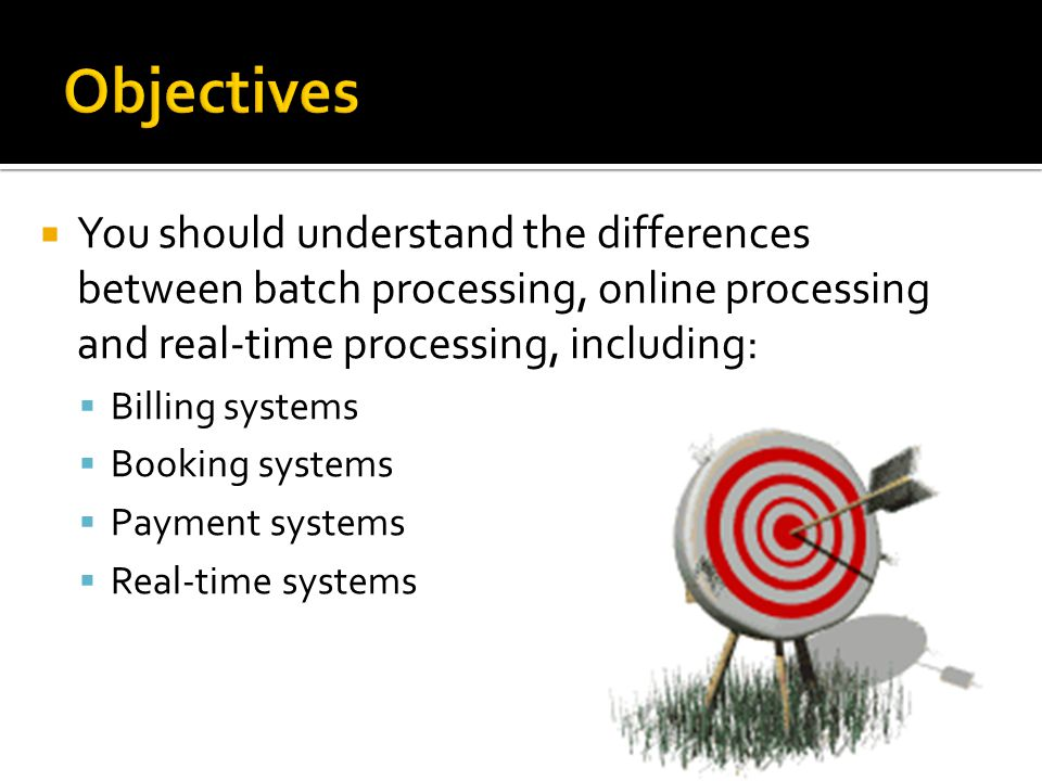 You should understand the differences between batch processing, online processing and real-time processing, including: Billing systems Booking systems
