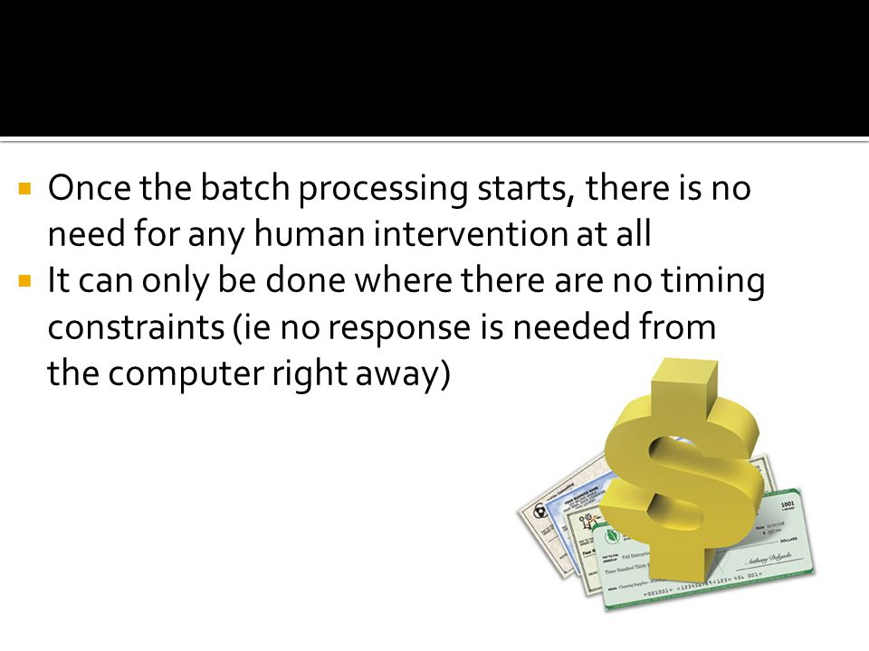 Once the batch processing starts, there is no need for any human intervention at all It can only be done where there are no timing constraints (ie no
