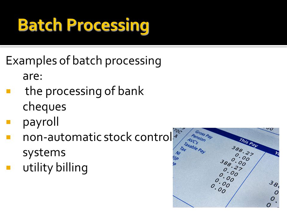 Batch Processing Examples of batch processing are: the processing of bank cheques payroll non-automatic stock control systems utility billing