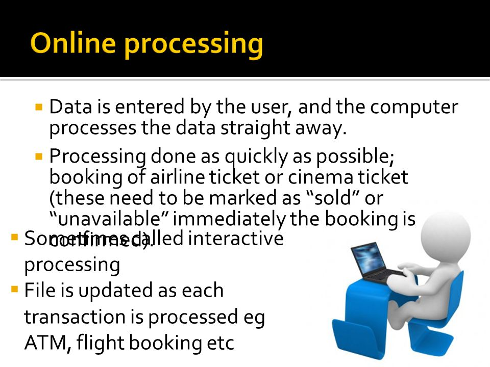 Online Processing : advantages and disadvantages Type of processing AdvantagesDisadvantages Online/ Interactive Processing Immediate processing, up to date data Files held online, can do ad hoc reports Audit trails hard to perform Very little paperwork, so harder to check for errors, etc