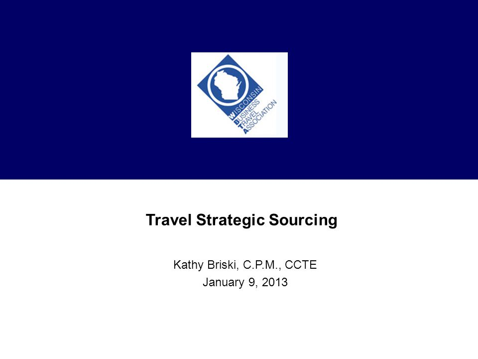 Travel Strategic Sourcing Kathy Briski, C.P.M., CCTE January 9, 2013