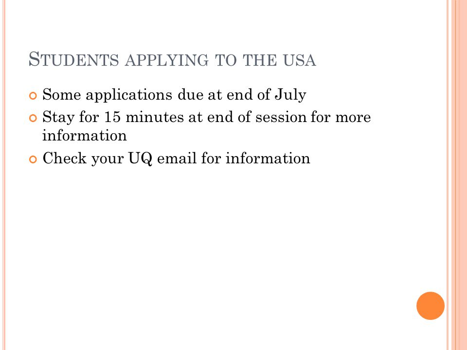 S TUDENTS APPLYING TO THE USA Some applications due at end of July Stay for 15 minutes at end of session for more information Check your UQ email for information