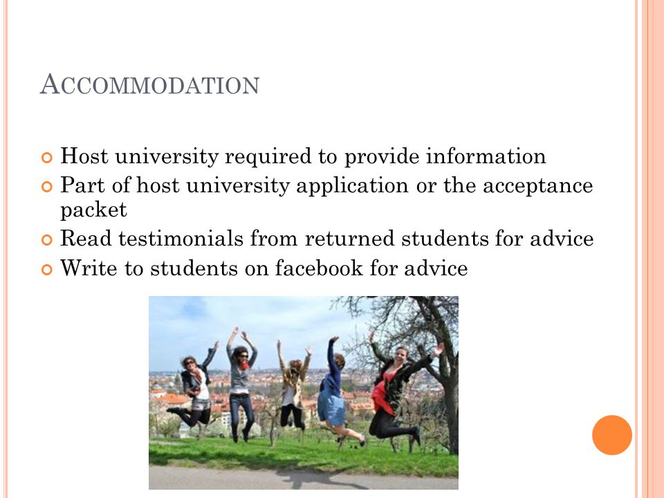 A CCOMMODATION Host university required to provide information Part of host university application or the acceptance packet Read testimonials from returned students for advice Write to students on facebook for advice