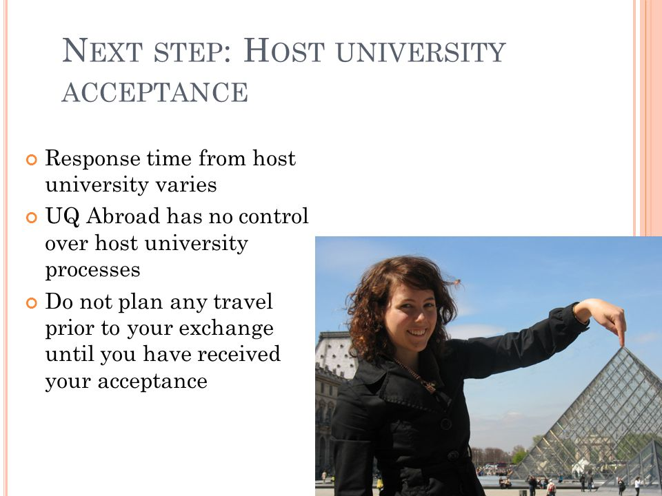 N EXT STEP : H OST UNIVERSITY ACCEPTANCE Response time from host university varies UQ Abroad has no control over host university processes Do not plan any travel prior to your exchange until you have received your acceptance
