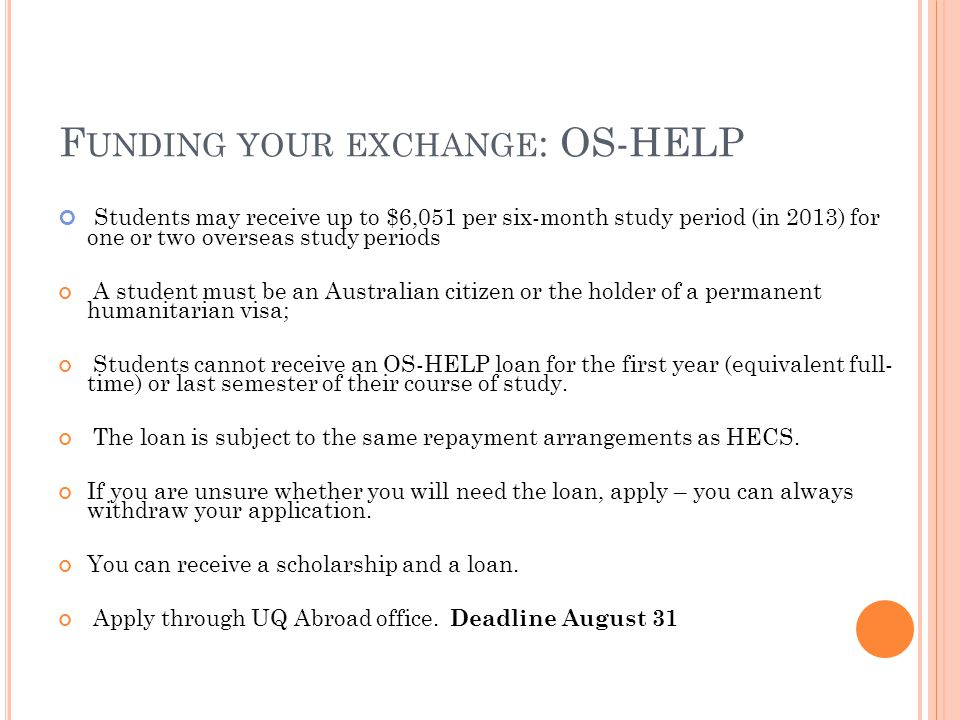 F UNDING YOUR EXCHANGE : OS-HELP Students may receive up to $6,051 per six-month study period (in 2013) for one or two overseas study periods A student must be an Australian citizen or the holder of a permanent humanitarian visa; Students cannot receive an OS-HELP loan for the first year (equivalent full- time) or last semester of their course of study.
