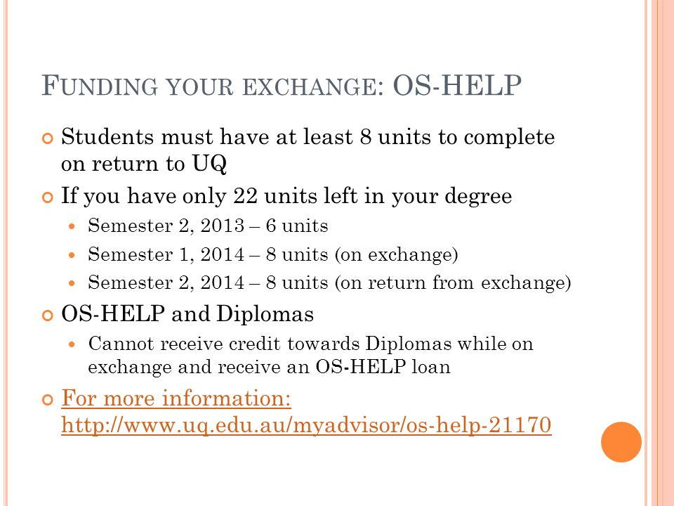 F UNDING YOUR EXCHANGE : OS-HELP Students must have at least 8 units to complete on return to UQ If you have only 22 units left in your degree Semester 2, 2013 – 6 units Semester 1, 2014 – 8 units (on exchange) Semester 2, 2014 – 8 units (on return from exchange) OS-HELP and Diplomas Cannot receive credit towards Diplomas while on exchange and receive an OS-HELP loan For more information: http://www.uq.edu.au/myadvisor/os-help-21170 For more information: http://www.uq.edu.au/myadvisor/os-help-21170