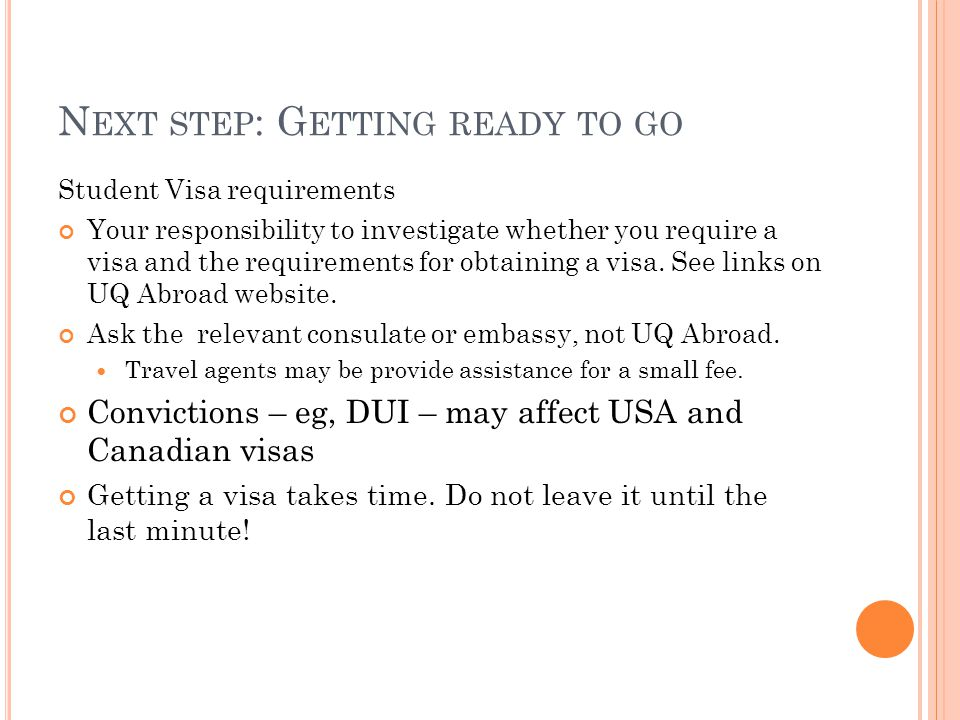 N EXT STEP : G ETTING READY TO GO Student Visa requirements Your responsibility to investigate whether you require a visa and the requirements for obtaining a visa.