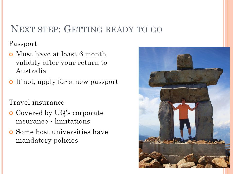 N EXT STEP : G ETTING READY TO GO Passport Must have at least 6 month validity after your return to Australia If not, apply for a new passport Travel insurance Covered by UQs corporate insurance - limitations Some host universities have mandatory policies