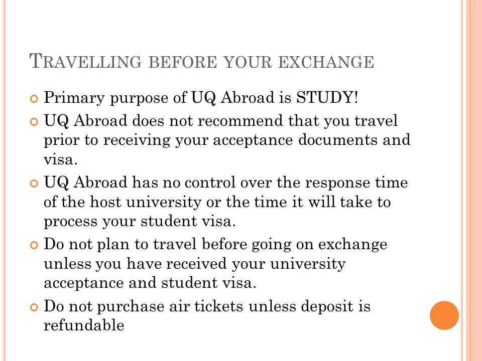 T RAVELLING BEFORE YOUR EXCHANGE Primary purpose of UQ Abroad is STUDY.