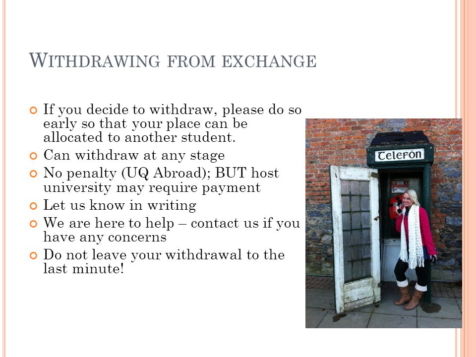 W ITHDRAWING FROM EXCHANGE If you decide to withdraw, please do so early so that your place can be allocated to another student.