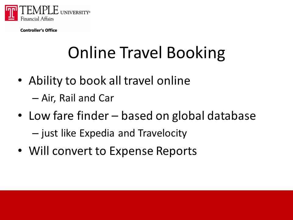 Online Travel Booking Ability to book all travel online – Air, Rail and Car Low fare finder – based on global database – just like Expedia and Travelocity Will convert to Expense Reports