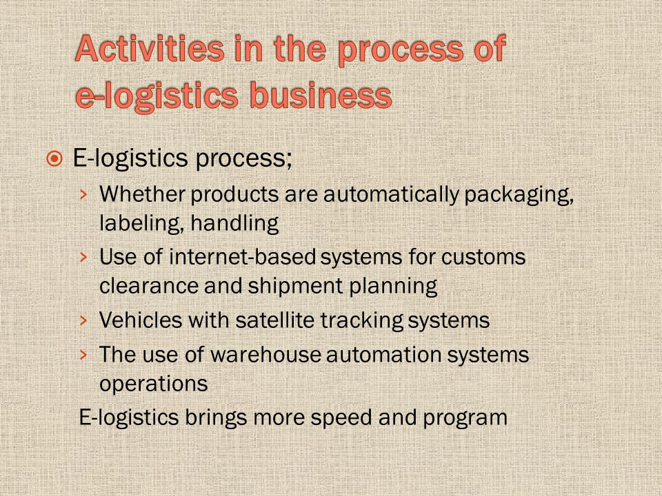 E-logistics process; Whether products are automatically packaging, labeling, handling Use of internet-based systems for customs clearance and shipment planning Vehicles with satellite tracking systems The use of warehouse automation systems operations E-logistics brings more speed and program