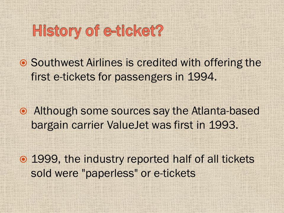Southwest Airlines is credited with offering the first e-tickets for passengers in 1994. Although some sources say the Atlanta-based bargain carrier V