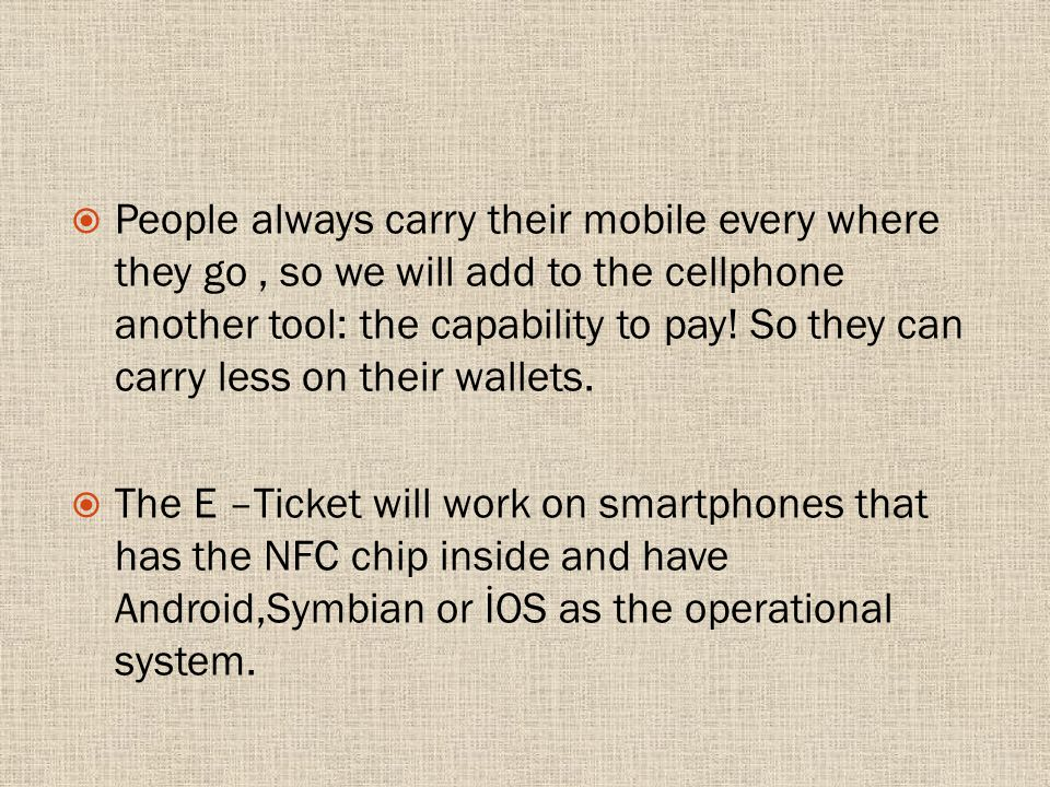 People always carry their mobile every where they go, so we will add to the cellphone another tool: the capability to pay.