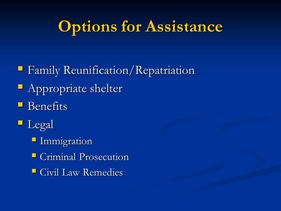 Options for Assistance Family Reunification/Repatriation Family Reunification/Repatriation Appropriate shelter Appropriate shelter Benefits Benefits L