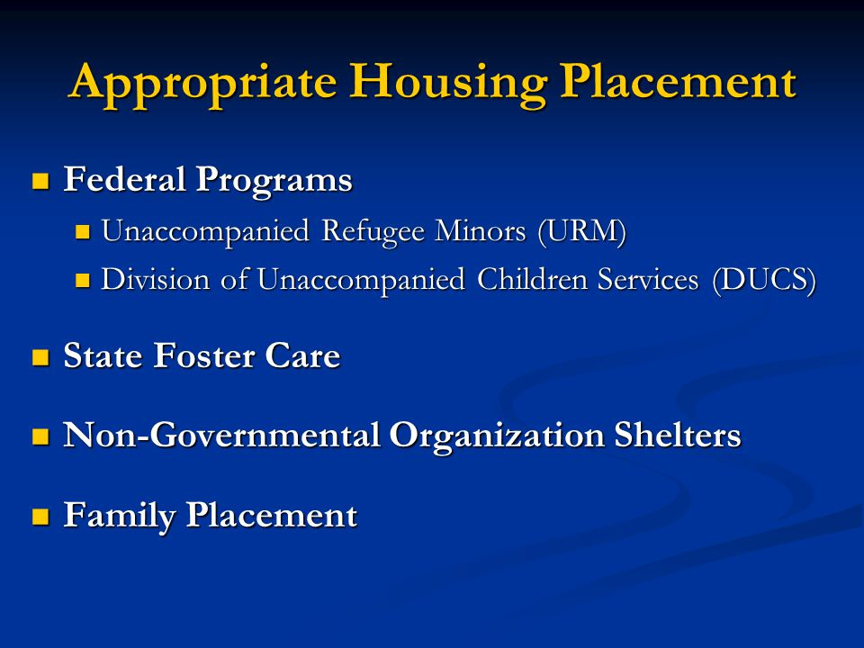 Appropriate Housing Placement Federal Programs Federal Programs Unaccompanied Refugee Minors (URM) Unaccompanied Refugee Minors (URM) Division of Unac