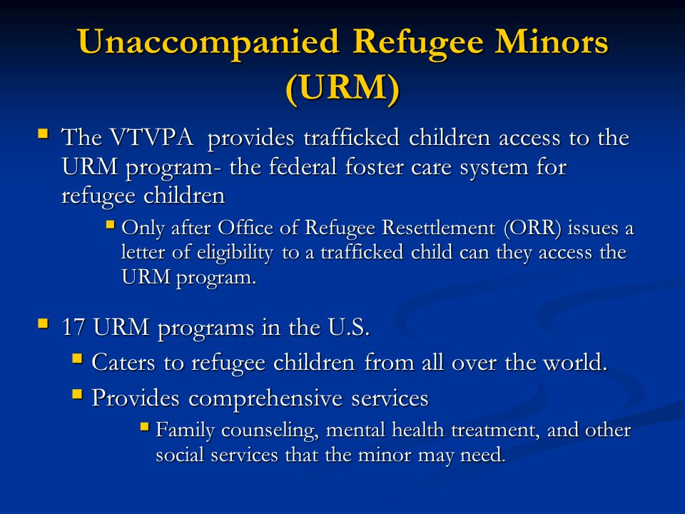 Unaccompanied Refugee Minors (URM) The VTVPA provides trafficked children access to the URM program- the federal foster care system for refugee childr