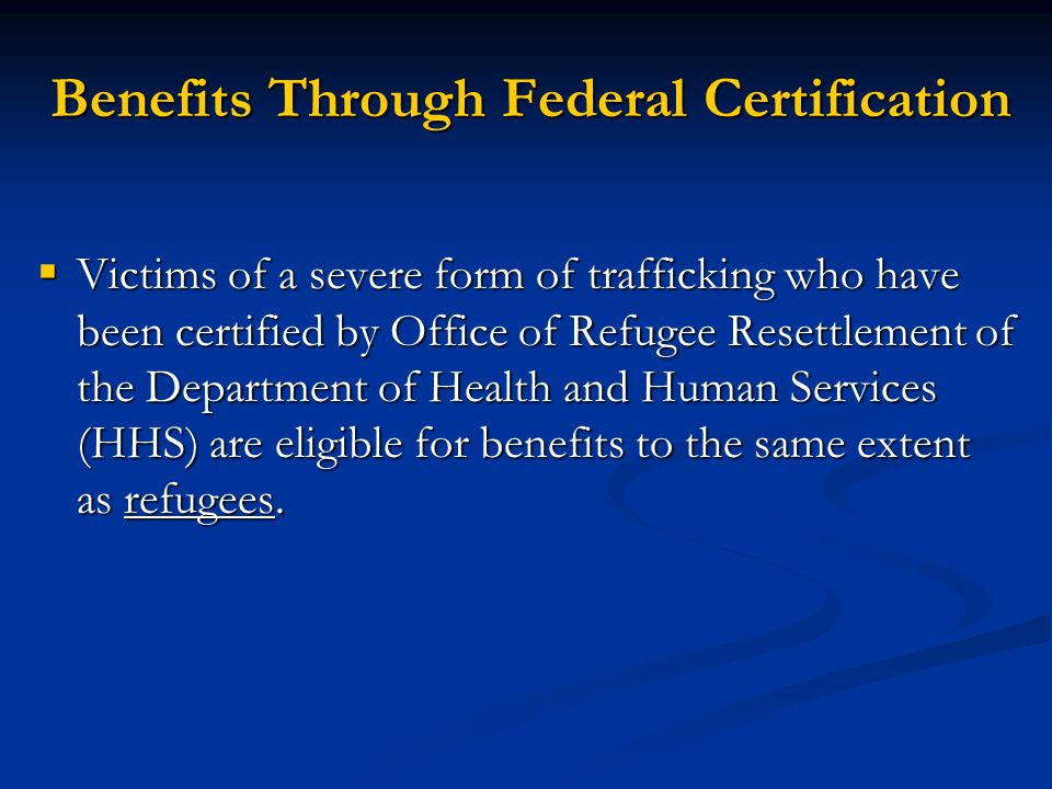 Benefits Through Federal Certification Victims of a severe form of trafficking who have been certified by Office of Refugee Resettlement of the Depart