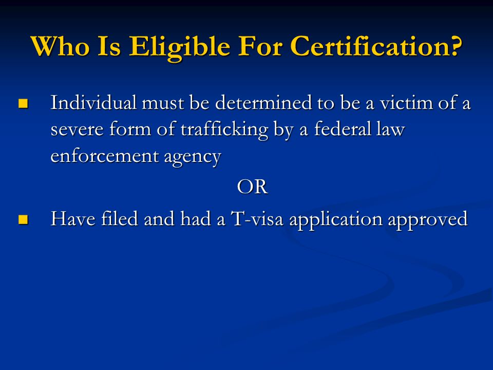Who Is Eligible For Certification? Individual must be determined to be a victim of a severe form of trafficking by a federal law enforcement agency In