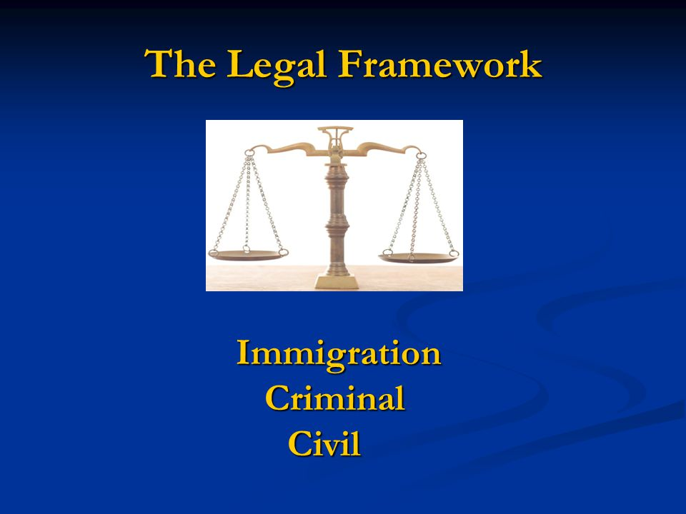 The Legal Framework Immigration Criminal Criminal Civil Civil