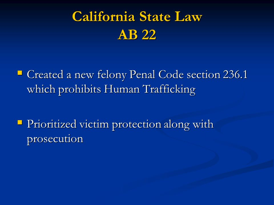 California State Law AB 22 Created a new felony Penal Code section 236.1 which prohibits Human Trafficking Created a new felony Penal Code section 236