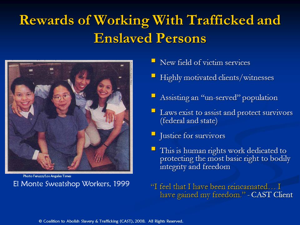 Rewards of Working With Trafficked and Enslaved Persons New field of victim services Highly motivated clients/witnesses Assisting an un-served populat