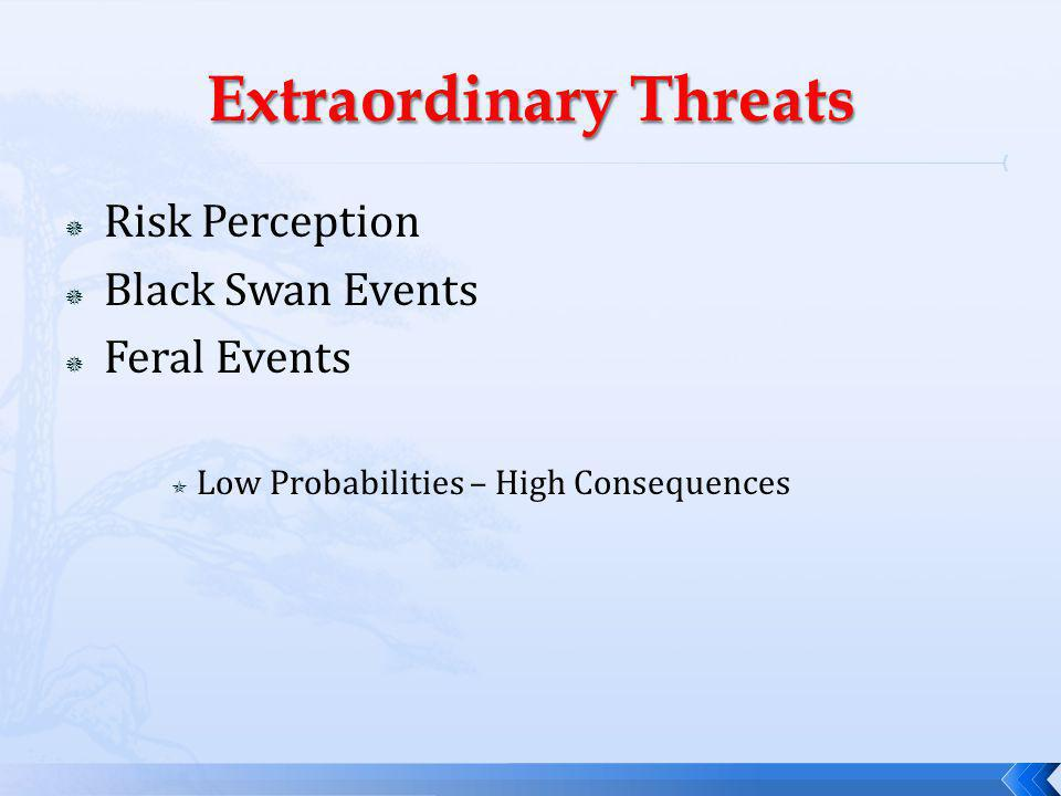 Risk Perception Black Swan Events Feral Events Low Probabilities – High Consequences