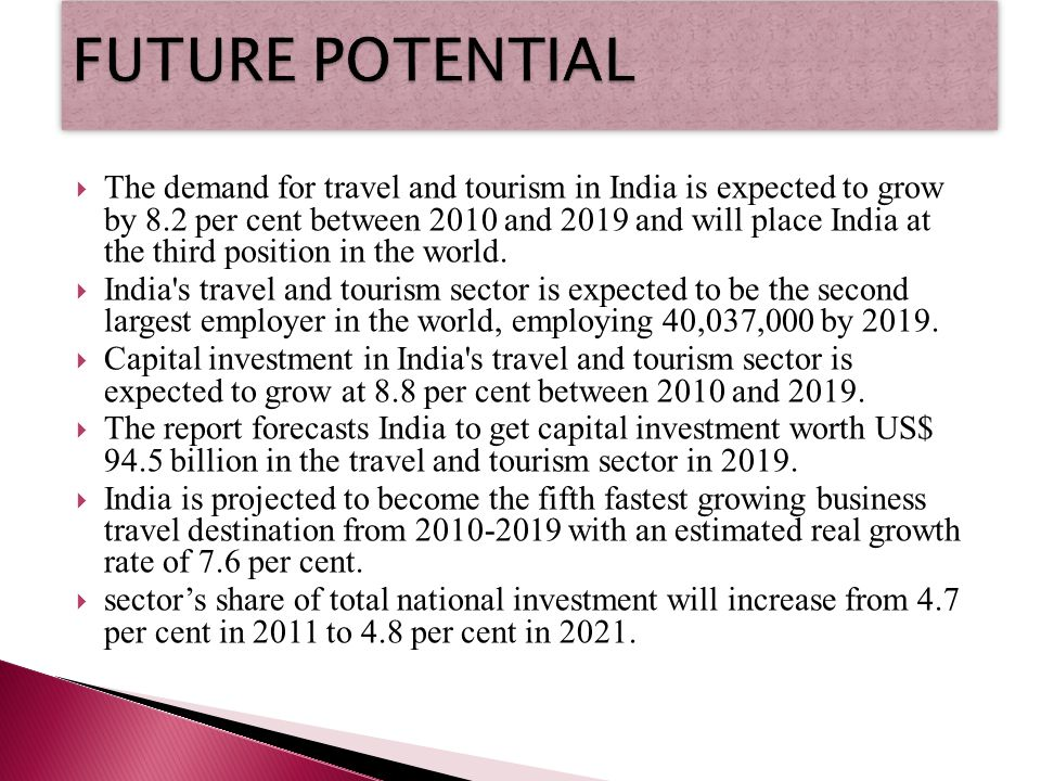 The demand for travel and tourism in India is expected to grow by 8.2 per cent between 2010 and 2019 and will place India at the third position in the