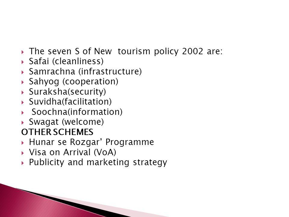 The seven S of New tourism policy 2002 are: Safai (cleanliness) Samrachna (infrastructure) Sahyog (cooperation) Suraksha(security) Suvidha(facilitatio