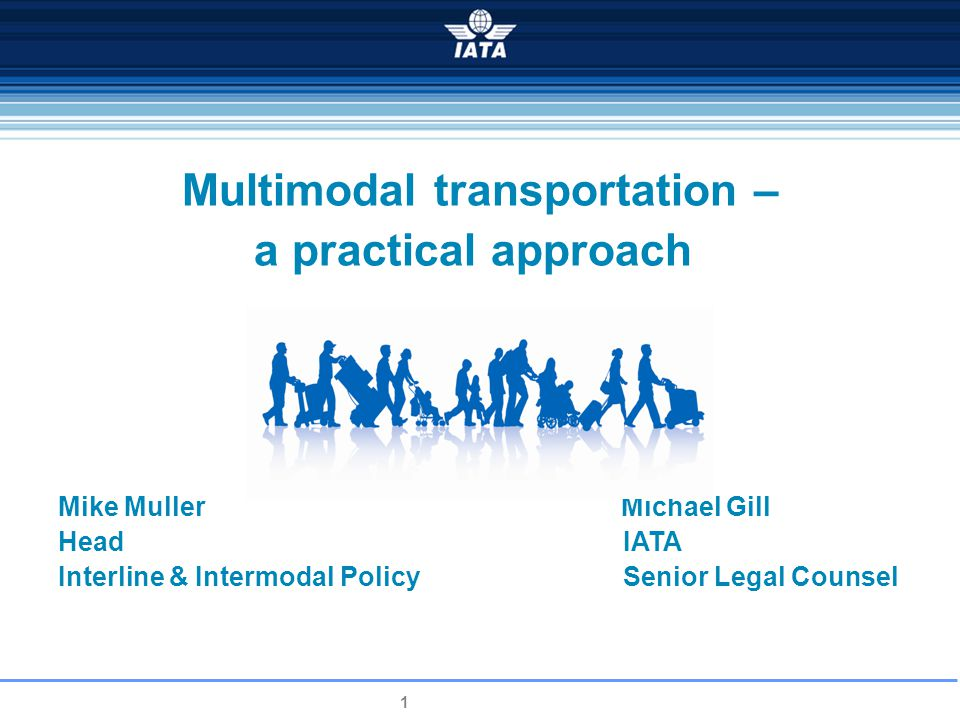 1 Multimodal transportation – a practical approach Mike Muller Michael Gill Head IATA Interline & Intermodal Policy Senior Legal Counsel