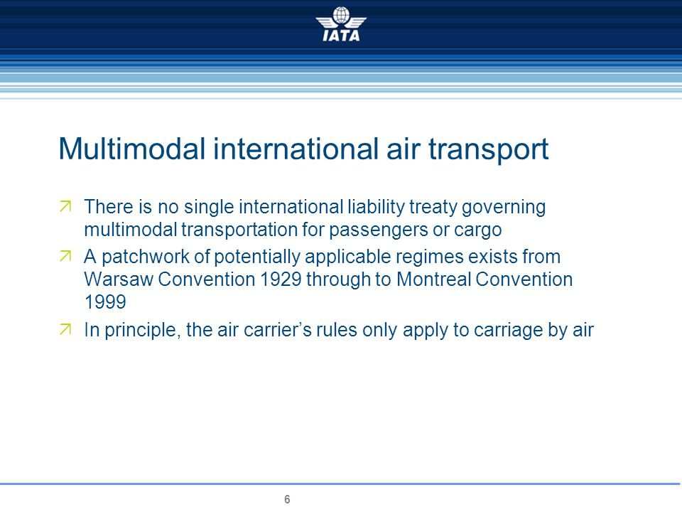 6 Multimodal international air transport There is no single international liability treaty governing multimodal transportation for passengers or cargo A patchwork of potentially applicable regimes exists from Warsaw Convention 1929 through to Montreal Convention 1999 In principle, the air carriers rules only apply to carriage by air