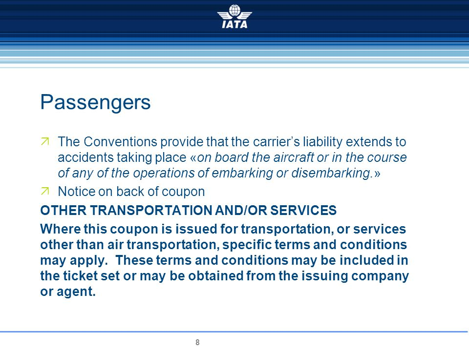 8 Passengers The Conventions provide that the carriers liability extends to accidents taking place «on board the aircraft or in the course of any of the operations of embarking or disembarking.» Notice on back of coupon OTHER TRANSPORTATION AND/OR SERVICES Where this coupon is issued for transportation, or services other than air transportation, specific terms and conditions may apply.