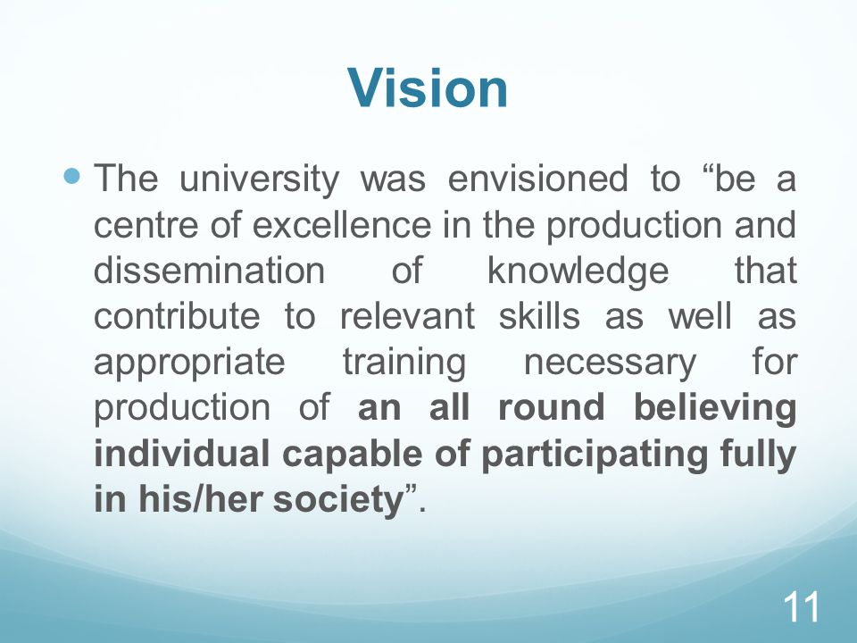 Vision The university was envisioned to be a centre of excellence in the production and dissemination of knowledge that contribute to relevant skills as well as appropriate training necessary for production of an all round believing individual capable of participating fully in his/her society.