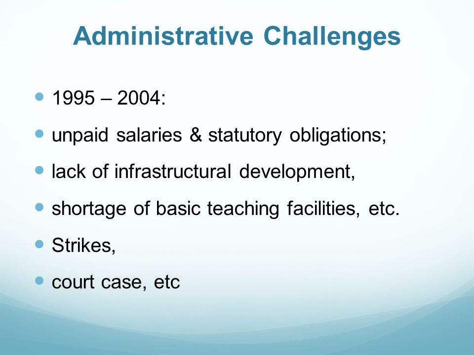 Administrative Challenges 1995 – 2004: unpaid salaries & statutory obligations; lack of infrastructural development, shortage of basic teaching facilities, etc.