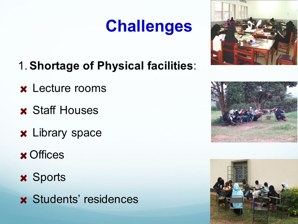Challenges 1.Shortage of Physical facilities: Lecture rooms Staff Houses Library space Offices Sports Students residences
