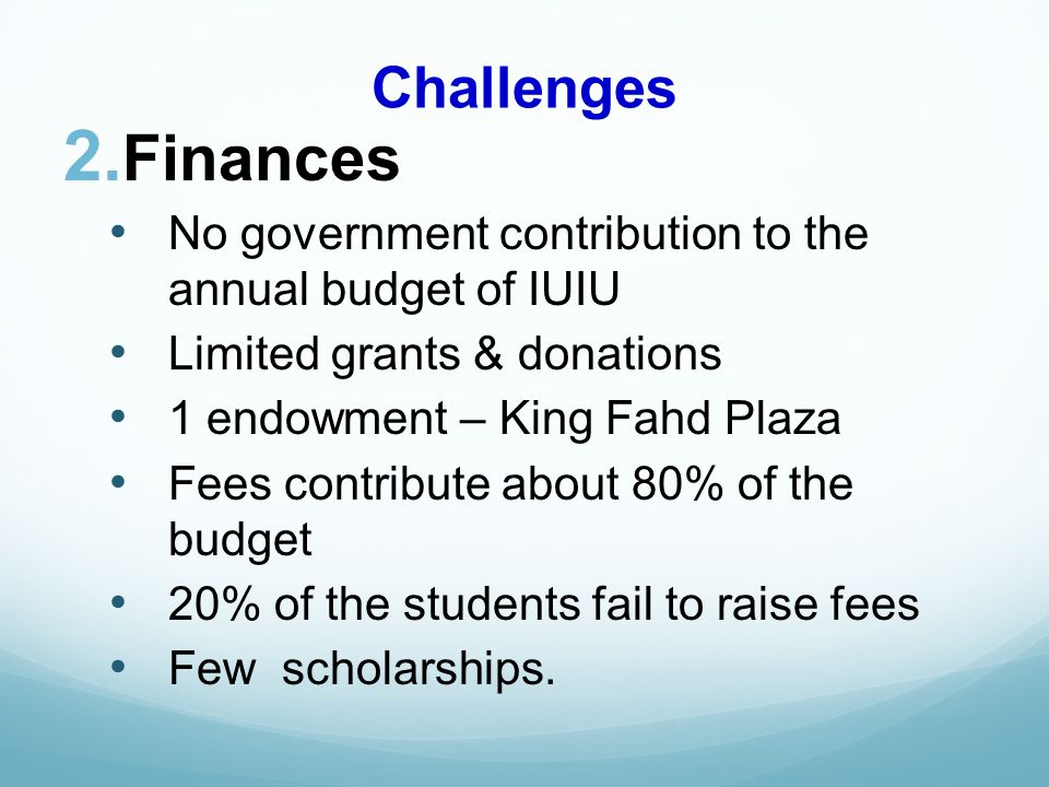 Challenges Finances No government contribution to the annual budget of IUIU Limited grants & donations 1 endowment – King Fahd Plaza Fees contribute about 80% of the budget 20% of the students fail to raise fees Few scholarships.